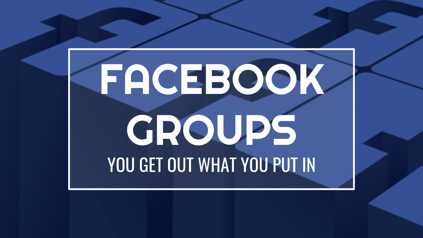 Facebook Groups You Get Out What You Put In