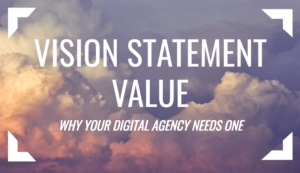 Vision Statement Value – Why Your Digital Agency Needs One