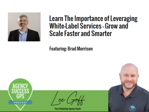 [PODCAST] – Brad Morrison – Learn the importance of leveraging white-label services so that your agency can grow and scale.